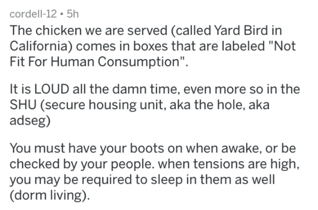 """prison - Text - cordell-12 5h The chicken we are served (called Yard Bird in California) comes in boxes that are labeled """"Not Fit For Human Consumption"""" It is LOUD all the damn time, even more so in the SHU (secure housing unit, aka the hole, aka adseg) You must have your boots on when awake, or be checked by your people. when tensions are high, you may be required to sleep in them as well (dorm living)"""