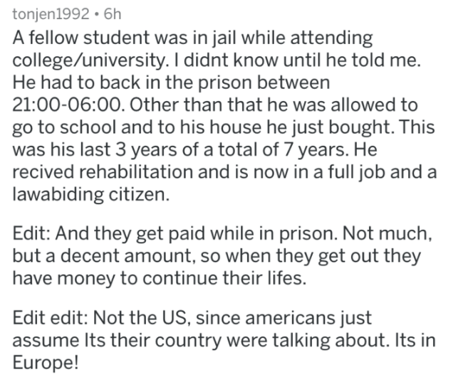 prison - Text - tonjen1992 6h A fellow student was in jail while attending college/university. I didnt know until he told me. He had to back in the prison between 21:00-06:00. Other than that he was allowed to go to school and to his house he just bought. This was his last 3 years of a total of 7 years. He recived rehabilitation and is now in a full job and lawabiding citizen. Edit: And they get paid while in prison