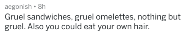 prison - Text - aegonish 8h Gruel sandwiches, gruel omelettes, nothing but gruel. Also you could eat your own hai