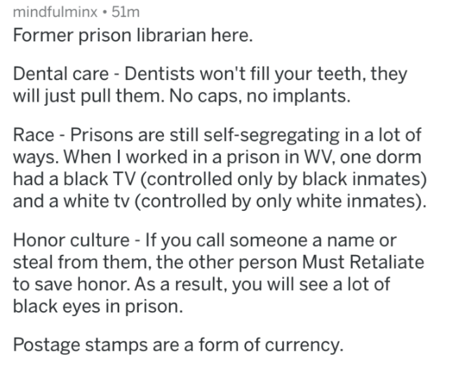 prison - Text - mindfulminx 51m Former prison librarian here. Dental care Dentists won't fill your teeth, they will just pull them. No caps, no implants. Race Prisons are still self-segregating in a lot of ways. When I worked in a prison in WV, one dorm had a black TV (controlled only by black inmates)