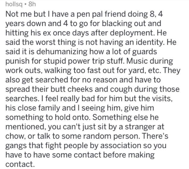 prison - Text - hollsq 8h Not me but I have a pen pal friend doing 8, 4 years down and 4 to go for blacking out and hitting his ex once days after deployment. He said the worst thing is not having an identity. said it is dehumanizing how a lot of guards punish for stupid power trip stuff. Music during work outs, walking too fast out for yard, etc. They also get searched for no reason and have to spread their butt cheeks and cough during those searches. I feel really bad