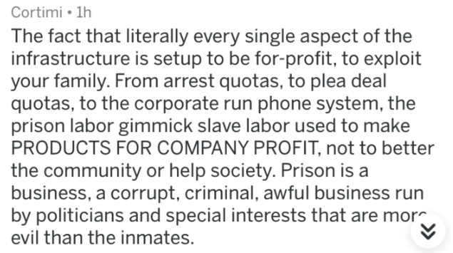 prison - Text - Cortimi 1h The fact that literally every single aspect of the infrastructure is setup to be for-profit, to exploit your family. From arrest quotas, to plea deal quotas, to the corporate run phone system, the prison labor gimmick slave labor used to make PRODUCTS FOR COMPANY PROFIT, not to better the community or help society. Prison is a business, a corrupt, criminal, awful business run by politicians and special interests that are mor evil than the inmates.