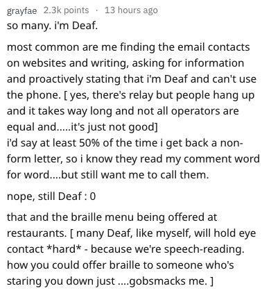 disability experiences - Text - grayfae 2.3k points 13 hours ago so many. i'm Deaf most common are me finding the email contacts on websites and writing, asking for information and proactively stating that i'm Deaf and can't use the phone. [ yes, there's relay but people hang up and it takes way long and not all operators are equal and.... it's just not good] i'd say at least 50% of the time i get back a non- form letter, so i know they read my comment word for word....but still want me to call