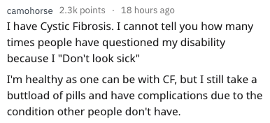"""disability experiences - Text - camohorse 2.3k points 18 hours ago I have Cystic Fibrosis. I cannot tell you how many times people have questioned my disability because I """"Don't look sick"""" I'm healthy as one can be with CF, but I still take a buttload of pills and have complications due to the condition other people don't have."""