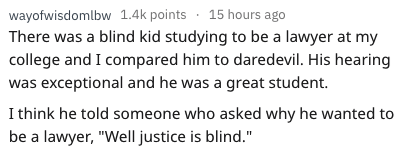 """disability experiences - Text - wayofwisdomlbw 1.4k points 15 hours ago There was a blind kid studying to be a lawyer at my college and I compared him to daredevil. His hearing was exceptional and he was a great student. I think he told someone who asked why he wanted to be a lawyer, """"Well justice is blind."""""""