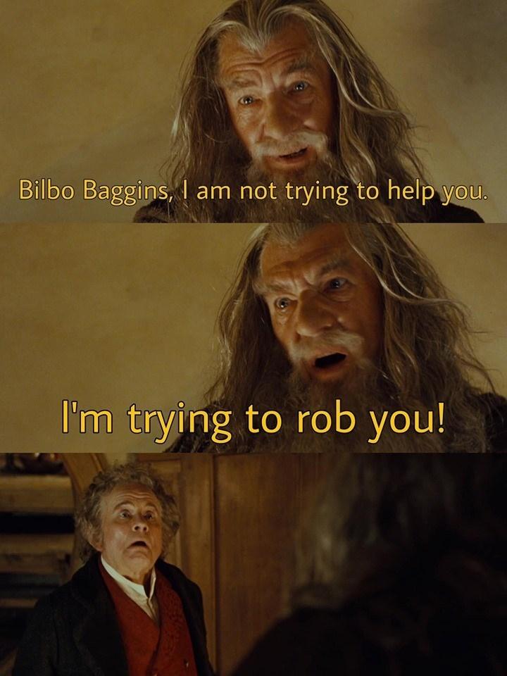 lotr meme - Human - Bilbo Baggins, I am not trying to help you. I'm trying to rob you!