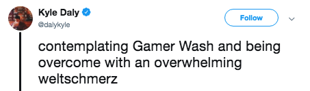 Text - Kyle Daly @dalykyle Follow contemplating Gamer Wash and being overcome with an overwhelming weltschmerz