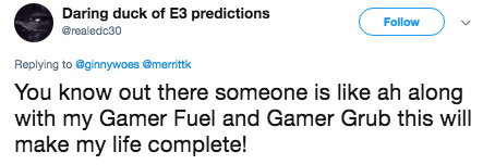 Text - Daring duck of E3 predictions Follow @realedc30 Replying to @ginnywoes @merrittk You know out there someone is like ah along with my Gamer Fuel and Gamer Grub this will make my life complete!