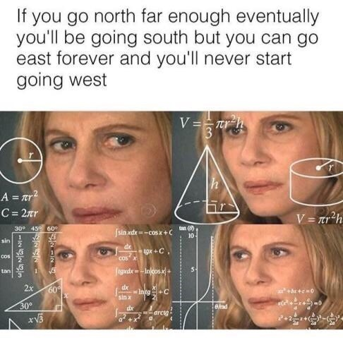 funny meme - Face - If you go north far enough eventually you'll be going south but you can go east forever and you'll never start going west V=7rh h A =r C= 2Tr V = nr2h 30° 459 609 tan () 10- fsin ad --COSK+C sin 2 de gx+C cos Cosa 2 2 tgdxInjcos + tan 2x dx Into+C sin a 60 +e0 30° ead dx arcty