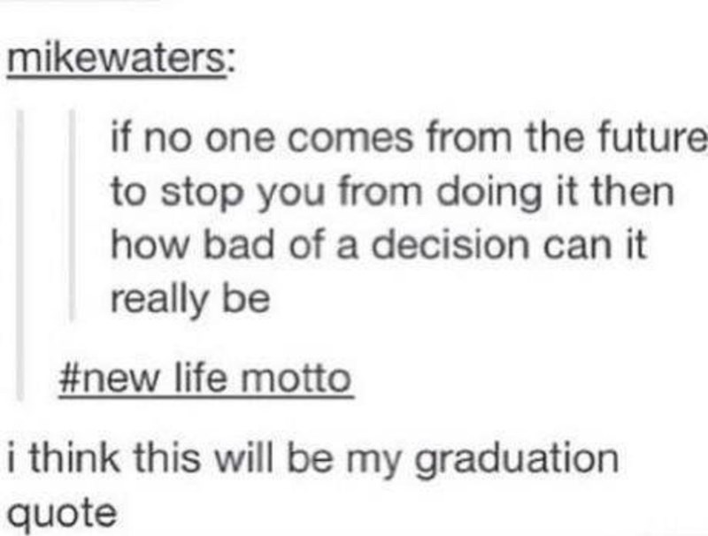 funny meme - Text - mikewaters: if no one comes from the future to stop you from doing it then how bad of a decision can it really be #new life motto i think this will be my graduation quote