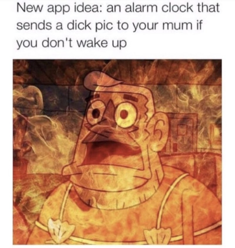 funny meme - Text - New app idea: an alarm clock that sends a dick pic to your mum if you don't wake up
