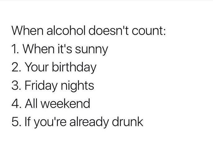 funny meme - Text - When alcohol doesn't count: 1. When it's sunny 2. Your birthday 3. Friday nights 4. All weekend 5. If you're already drunk