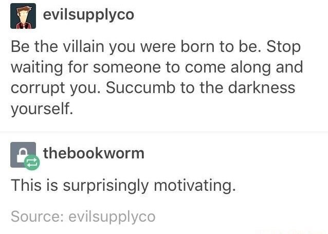 funny meme - Text - evilsupplyco Be the villain you were born to be. Stop waiting for someone to come along and corrupt you. Succumb to the darkness yourself. thebookworm This is surprisingly motivating Source: evilsupplyco