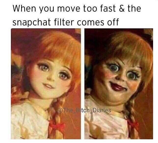 funny meme - Face - When you move too fast & the snapchat filter comes off The Bitch Diaries