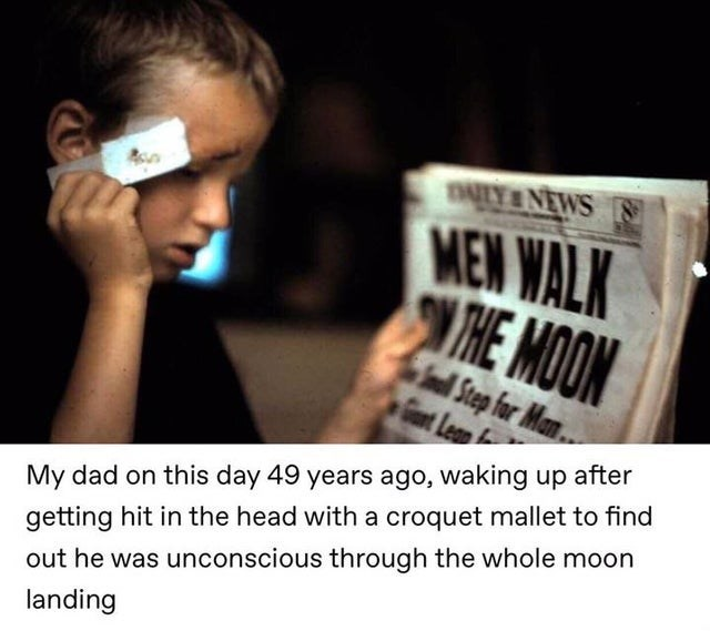 Text - TALY NEWS MEW WALK THE MOON nl Step for Man Gt Leap My dad on this day 49 years ago, waking up after getting hit in the head with a croquet mallet to find out he was unconscious through the whole moon landing