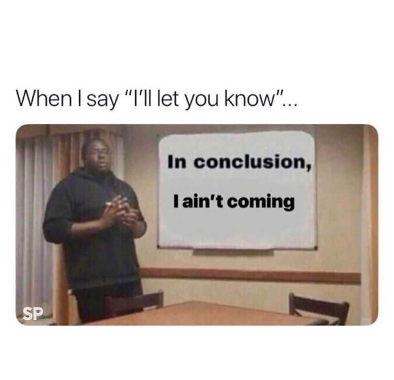 """funky meme - Text - When I say """"I'll let you know""""... In conclusion, I ain't coming SP"""