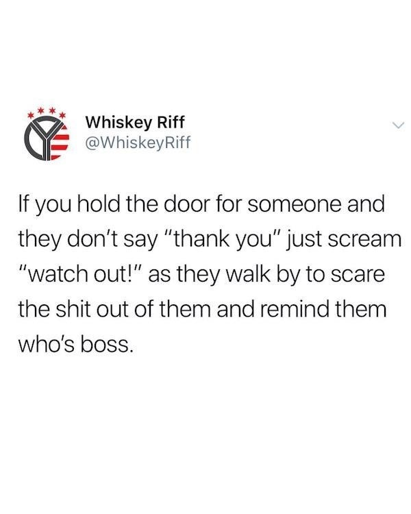 """funky meme - Text - Whiskey Riff @WhiskeyRiff If you hold the door for someone and they don't say """"thank you"""" just scream """"watch out!"""" as they walk by to scare the shit out of them and remind them who's boss."""