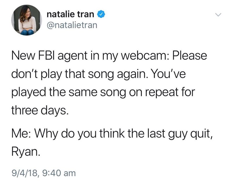 funky meme - Text - natalie tran @natalietran New FBI agent in my webcam: Please don't play that song again. You've played the same song on repeat for three days Me: Why do you think the last guy quit, Ryan. 9/4/18, 9:40 am