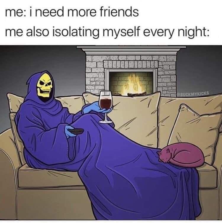 funky meme - Cartoon - me: i need more friends me also isolating myself every night: @SUCKMYKICKS