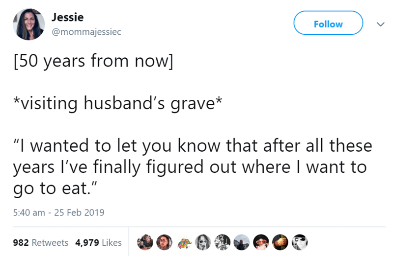 "Text - Jessie Follow @mommajessiec [50 years from now] *visiting husband's grave* ""I wanted to let you know that after all these years I've finally figured out where I want to go to eat."" 5:40 am 25 Feb 2019 982 Retweets 4,979 Likes"