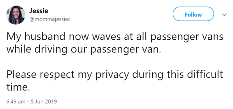 Text - Jessie Follow @mommajessiec My husband now waves at all passenger vans while driving our passenger van Please respect my privacy during this difficult time. 6:49 am -5 Jun 2019