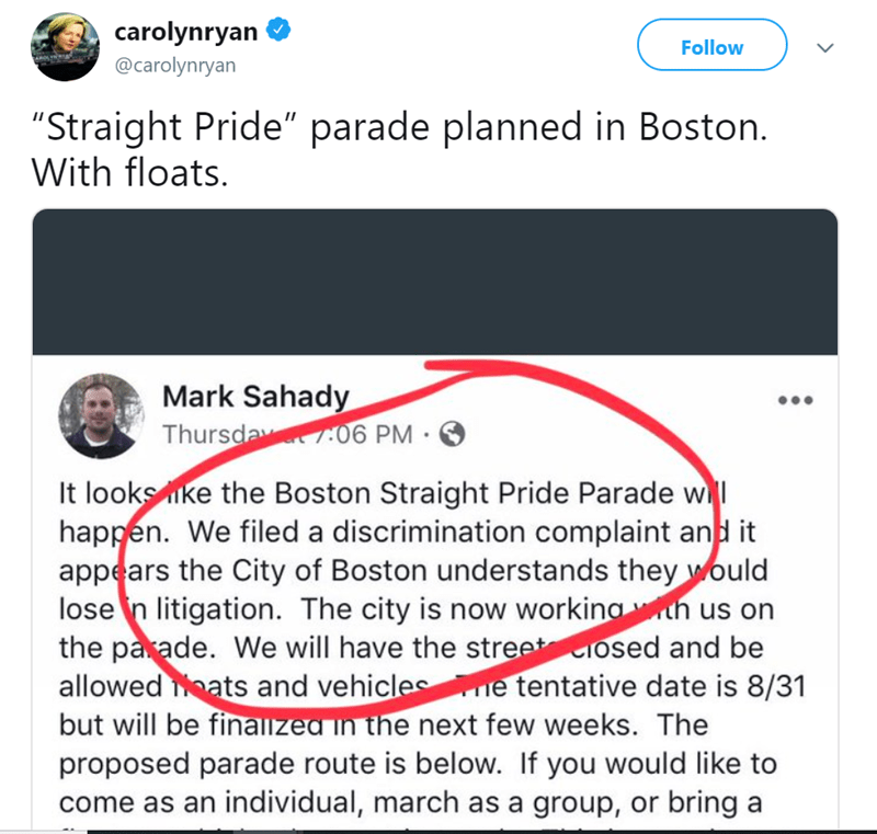 """Text - carolynryan @carolynryan Follow """"Straight Pride"""" parade planned in Boston. With floats. Mark Sahady Thursday o6 PM It looks ke the Boston Straight Pride Parade w happen. We filed a discrimination complaint and it appears the City of Boston understands they would lose n litigation. The city is now workingh us on the parade. We will have the stree osed and be allowed eats and vehicles e tentative date is 8/31 but will be finalized in the next few weeks. The proposed parade route is below. I"""