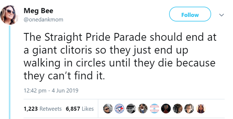 Text - Meg Bee Follow @onedankmom The Straight Pride Parade should end at a giant clitoris so they just end up walking in circles until they die because they can't find it. 12:42 pm - 4 Jun 2019 RANS IS AE 1,223 Retweets 6,857 Likes