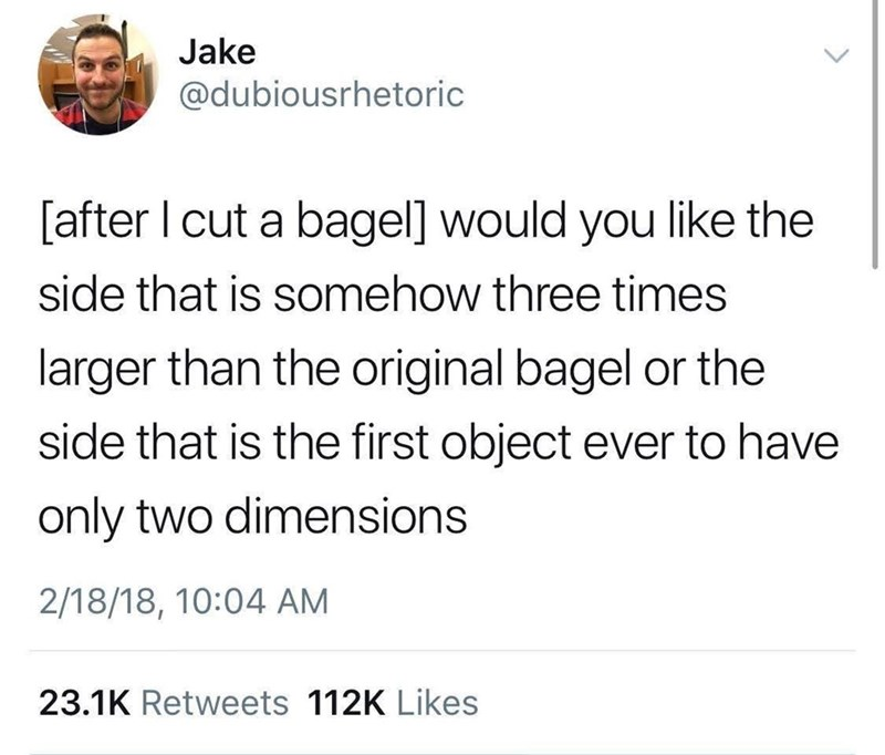 Text - Jake @dubiousrhetoric [after I cut a bagel] would you like the side that is somehow three times larger than the original bagel or the side that is the first object ever to have only two dimensions 2/18/18, 10:04 AM 23.1K Retweets 112K Likes