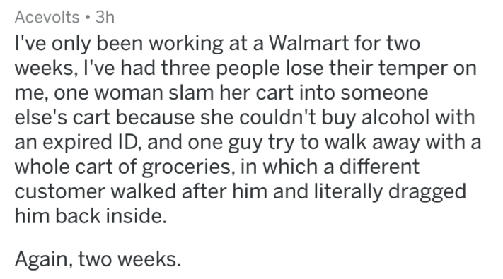 Text - Acevolts 3h I've only been working at a Walmart for two weeks, I've had three people lose their temper me, one woman slam her cart into someone else's cart because she couldn't buy alcohol with an expired ID, and one guy try to walk away with whole cart of groceries, in which a different customer walked after him and literally dragged him back inside. Again, two weeks.