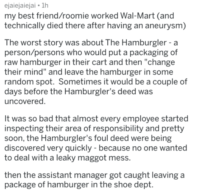 """Text - ejaiejaiejai 1h my best friend/roomie worked Wal-Mart (and technically died there after having an aneurysm) The worst story was about The Hamburgler - a person/persons who would put a packaging of raw hamburger in their cart and then """"change their mind"""" and leave the hamburger in some random spot. Sometimes it would be a couple of days before the Hamburgler's deed was uncovered. It was so bad that almost every employee started inspecting their area of responsibility and pretty soon, the H"""