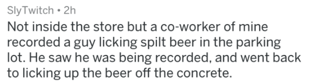 Text - SlyTwitch 2h Not inside the store but a co-worker of mine recorded a guy licking spilt beer in the parking lot. He saw he was being recorded, and went back to licking up the beer off the concrete.