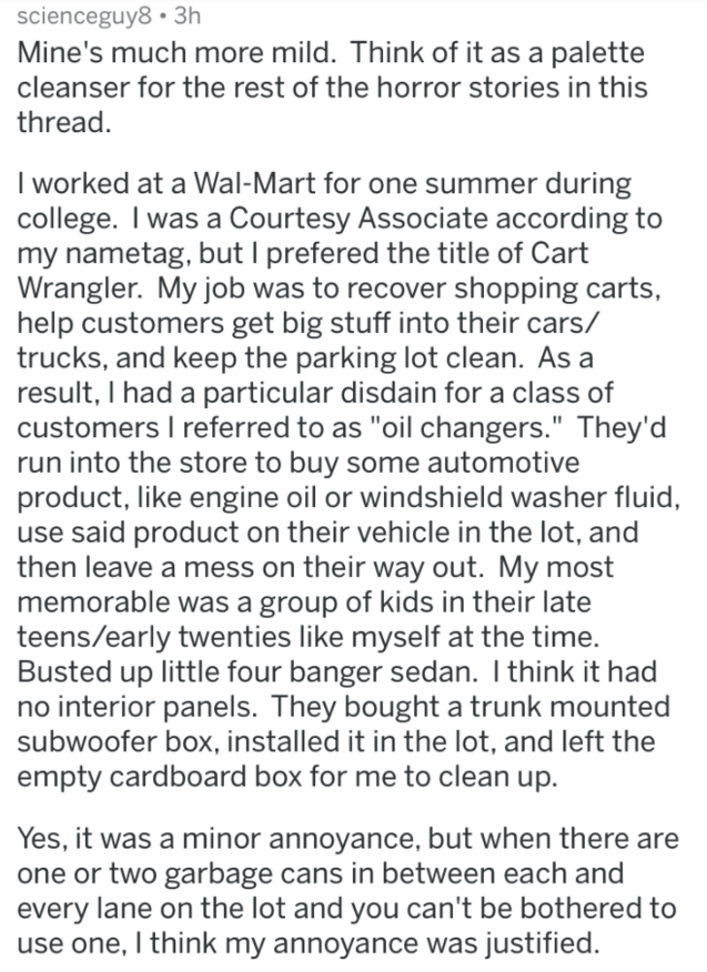 """Text - scienceguy8 3h Mine's much more mild. Think of it as a palette cleanser for the rest of the horror stories in this thread. I worked at a Wal-Mart for one summer during college. I was a Courtesy Associate according to my nametag, but I prefered the title of Cart Wrangler. My job was to recover shopping carts help customers get big stuff into their cars/ trucks, and keep the parking lot clean. As a result, I had a particular disdain for a class of customers I referred to as """"oil changers."""""""