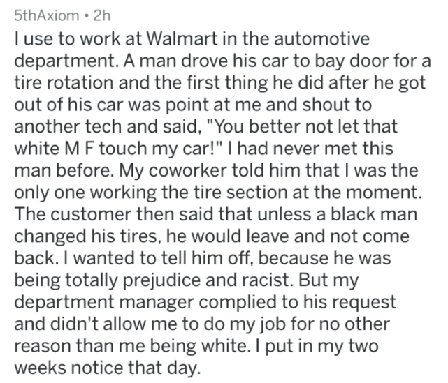 """Text - 5thAxiom 2h I use to work at Walmart in the automotive department. A man drove his car to bay door for a tire rotation and the first thing he did after he got out of his car was point at me and shout to another tech and said, """"You better not let that white M F touch my car!"""" I had never met this man before. My coworker told him that I was the only one working the tire section at the moment The customer then said that unless a black man changed his tires, he would leave and not come back."""