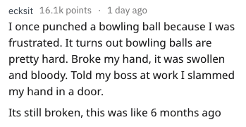 funny injury - Text - ecksit 16.1k points 1 day ago I once punched a bowling ball because I was frustrated. It turns out bowling balls are pretty hard. Broke my hand, it was swollen and bloody. Told my boss at work I slammed my hand in a door. Its still broken, this was like 6 months ago