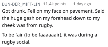 funny injury - Text - DUN-DER_MIFF-LIN 11.4k points 1 day ago Got drunk. Fell on my face on pavement. Said the huge gash on my forehead down to my cheek was from rugby To be fair (to be faaaaaair), it was during rugby social.