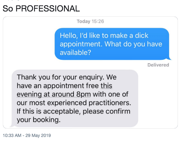Text - So PROFESSIONAL Today 15:26 Hello, I'd like to make a dick appointment. What do you have available? Delivered Thank you for your enquiry. We have an appointment free this evening at around 8pm with one of our most experienced practitioners. If this is acceptable, please confirm your booking. 10:33 AM -29 May 2019