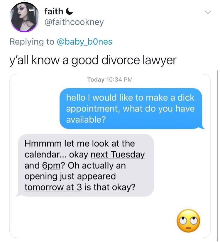 Text - faith @faithcookney Replying to @baby_bOnes y'all know a good divorce lawyer Today 10:34 PM hello I would like to make a dick appointment, what do you have available? Hmmmm let me look at the calendar... okay next Tuesday and 6pm? Oh actually opening just appeared tomorrow at 3 is that okay?