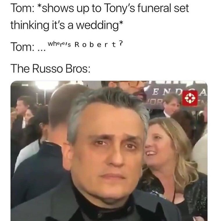 Face - Tom: *shows up to Tony's funeral set thinking it's a wedding* Tom:wheres R obert? . .. The Russo Bros: ENDA OR