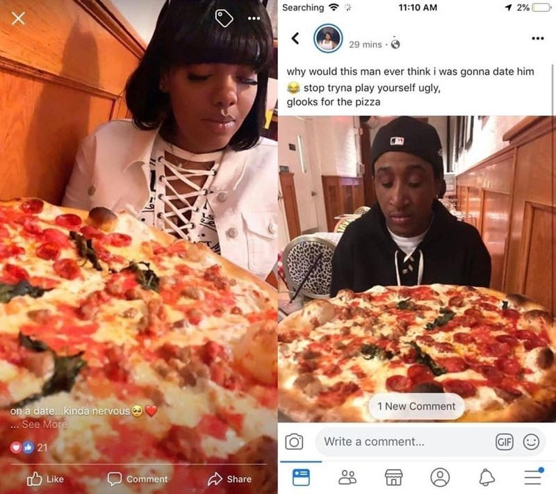 Dish - Searching 11:10 AM 1 2% 29 mins why would this man ever think i was gonna date him stop tryna play yourself ugly, glooks for the pizza 1 New Comment on a date...kinda nervous .. See More GIF Write a comment... 21 Like Comment Share T1