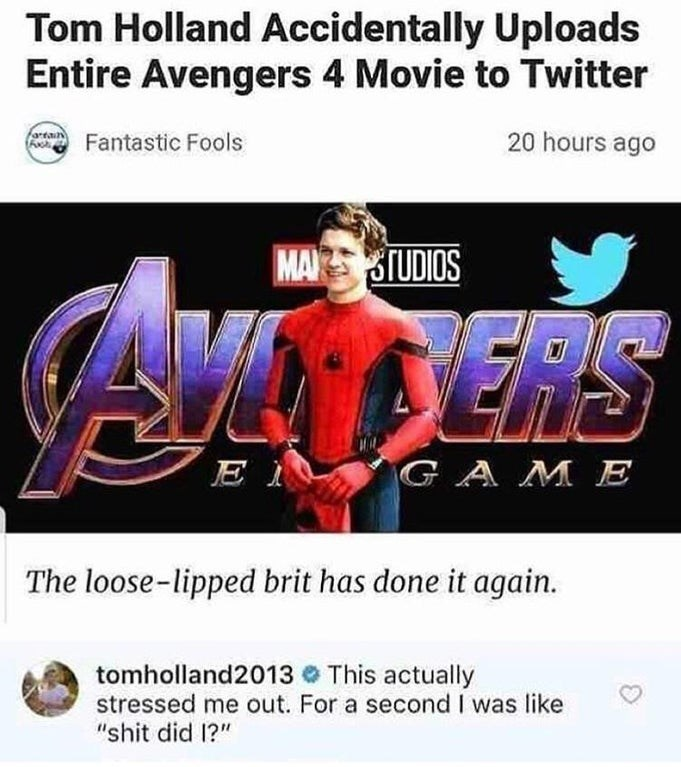 """Text - Tom Holland Accidentally Uploads Entire Avengers 4 Movie to Twitter artain 20 hours ago Fantastic Fools MATUDIOS ERS GAME E The loose-lipped brit has done it again. tomholland2013 This actually stressed me out. For a second I was like """"shit did 1?"""""""