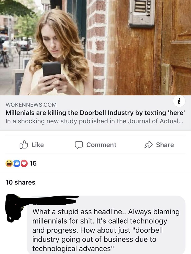 """Text - WOKENNEWS.COM Millenials are killing the Doorbell Industry by texting 'here' In a shocking new study published in the Journal of Actual... Like Share Comment 15 10 shares What a stupid ass headline.. Always blaming millennials for shit. It's called technology and progress. How about just """"doorbell industry going out of business due to technological advances"""""""