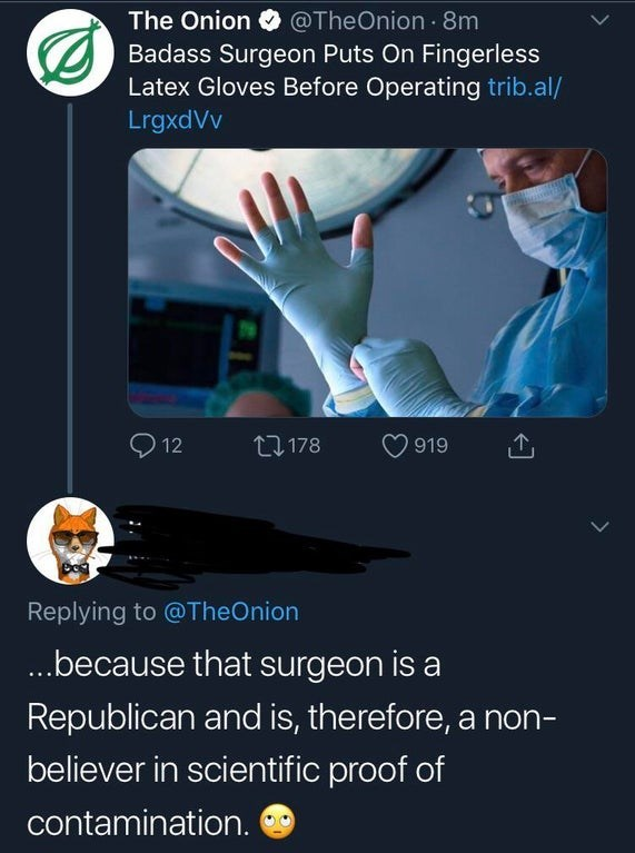 Technology - @TheOnion 8m The Onion Badass Surgeon Puts On Fingerless Latex Gloves Before Operating trib.al/ LrgxdVv 12 t 178 919 Replying to @TheOnion ...because that surgeon is Republican and is, therefore, a non- believer in scientific proof of contamination.
