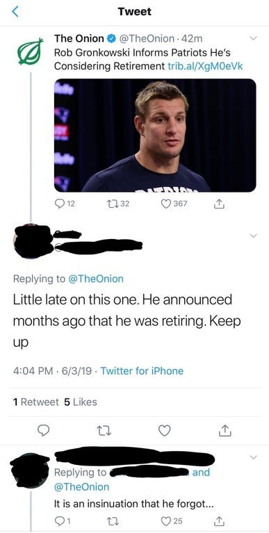 Text - < Tweet The Onion@TheOnion 42m Rob Gronkowski Informs Patriots He's Considering Retirement trib.al/XgM0eVk t32 12 367 Replying to @TheOnion Little late on this one. He announced months ago that he was retiring. Keep dn 4:04 PM 6/3/19 Twitter for iPhone 1 Retweet 5 Likes Replying to and @TheOnion It is an insinuation that he forgot... 91 25