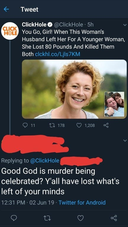 Text - Tweet ClickHole@ClickHole 5h CLICK HOLE YOU GO, Girl! When This Woman's Husband Left Her For A Younger Woman, She Lost 80 Pounds And Killed Them Both clckhl.co/Ljls7 KM 11 ti 178 1,208 Replying to @ClickHole Good God is murder being celebrated? Y'all have lost what's left of your minds 12:31 PM 02 Jun 19 Twitter for Android
