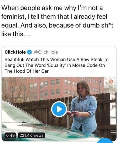Text - When people ask me why I'm not a feminist, I tell them that I already feel equal. And also, because of dumb sh*t like this.... ClickHole@ClickHole Beautiful: Watch This Woman Use A Raw Steak To Bang Out The Word 'Equality' In Morse Code On The Hood Of Her Car 0:49 221.4K views