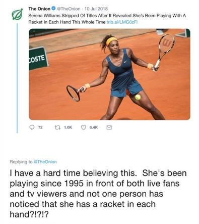 Tennis - The Onion Serena Williams Stripped Of Titles After It Revealed She's Been Playing With A Racket In Each Hand This Whole Time trib.al/LMG62FI TheOnion 10 Jul 2018 COSTE 72 t 1.0K 6.4K Replying to TheOnion I have a hard time believing this. She's been playing since 1995 in front of both live fans and tv viewers and not one person has noticed that she has a racket in each hand?!?!?