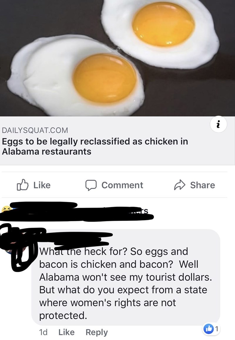 Egg - DAILYSQUAT.COM Eggs to be legally reclassified as chicken in Alabama restaurants Like Comment Share - S What the heck for? So eggs and bacon is chicken and bacon? Well Alabama won't see my tourist dollars. But what do you expect from a state where women's rights are not protected. 1 Like 1d Reply