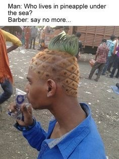 Hair - Man: Who lives in pineapple under the sea? Barber: say no more...