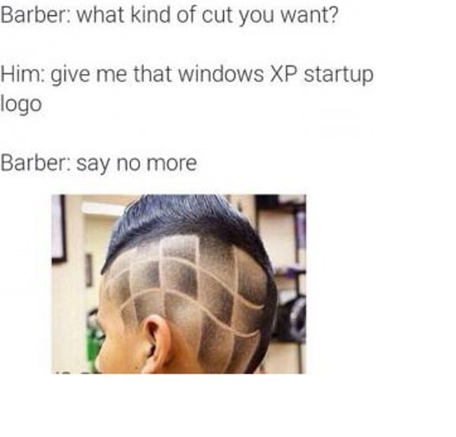 Hair - Barber: what kind of cut you want? Him: give me that windows XP startup logo Barber: say no more