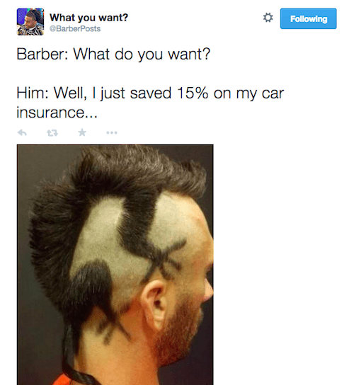 Hair - What you want? BarberPosts Following Barber: What do you want? Him: Well, I just saved 15% on my car insurance...